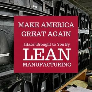 Make America Great Again Hats Brought To You By Lean Manufacturing